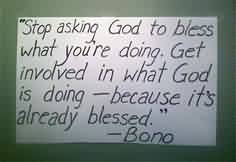 Nice Charity Quote By Bono~ Stop Asking god to bless what you're doing . get invilved in what god is doing