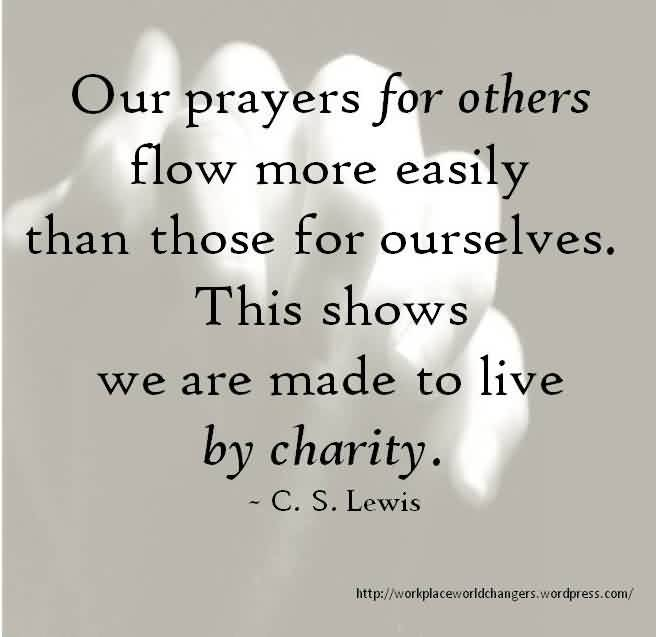 Nice Charity Quote By C.S. Lewis~ Our Prayers for others flow more easily than those for ourselves.