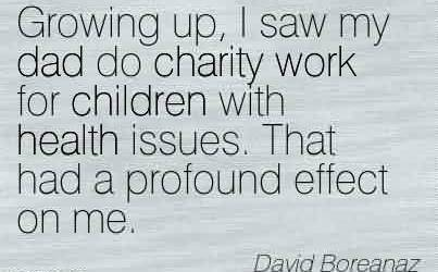Nice Charity Quote By David Boreanaz~ Growing up, I saw my dad do charity work for children with health issues. That had a profound effect on me.