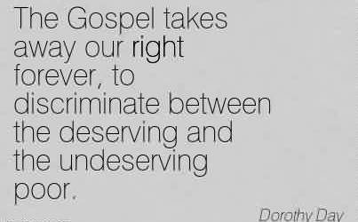 Nice Charity Quote By Dorothy day ~ The Gospel takes away our right forever, to discriminate between the deserving and the undeserving poor.