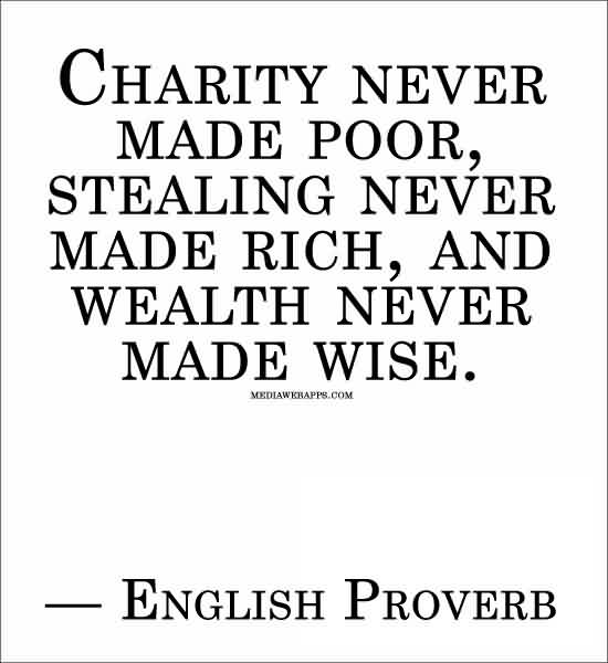 Nice Charity Quote By English Proverb~ Charity never made poor, stealing never made rich , and wealth never made wise.