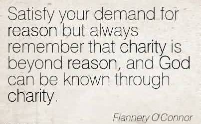 Nice Charity Quote by Flannery O' Connor~Satisfy your demand for reason but always remember that charity is beyond reason, and God can be known through charity.