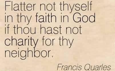 Nice Charity Quote By Francis Quarles~ Flatter not thyself in thy faith in God if thou hast not charity for thy neighbor.