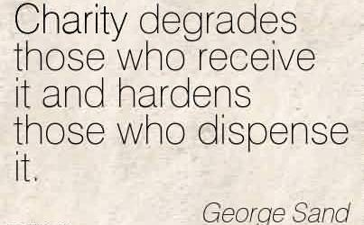 Nice Charity Quote By George Sand~Charity degrades those who receive it and hardens those who dispense it.