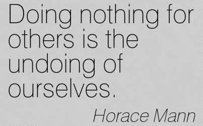Nice Charity Quote By Horace Mann~Doing nothing for others is the undoing of ourselves.
