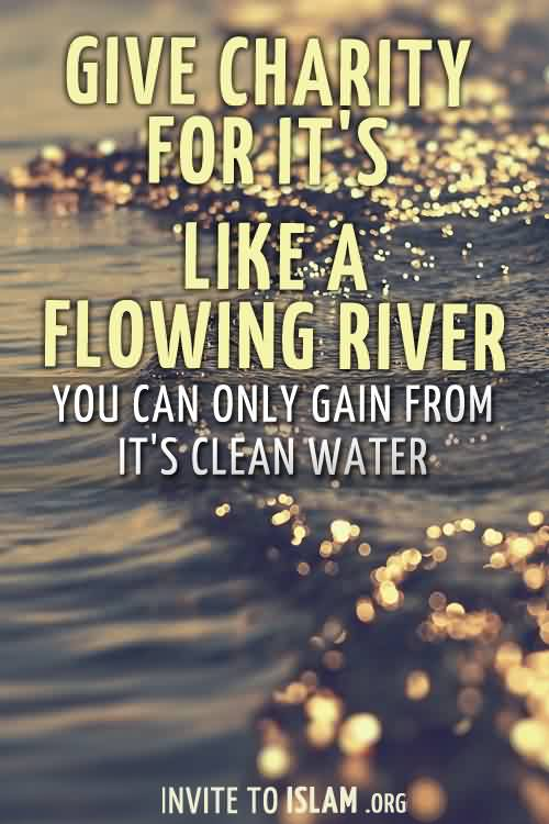 Nice Charity Quote By Islam~ Give Charity For It's like a Flowing River you can only gain from It's clean water.