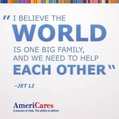 Nice Charity Quote By Jet Li~ I believe the world is one big family and we need to help each other.