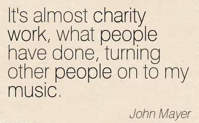 Nice Charity Quote By John Mayer~ It's almost charity work, what people have done, turning other people on to my music.