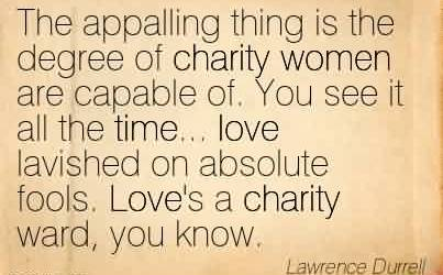Nice Charity Quote By Lawrence Durrell~ The appalling thing is the degree of charity women are capable of. You see it all the time… love lavished on absolute fools. Love's a charity ward, you know.