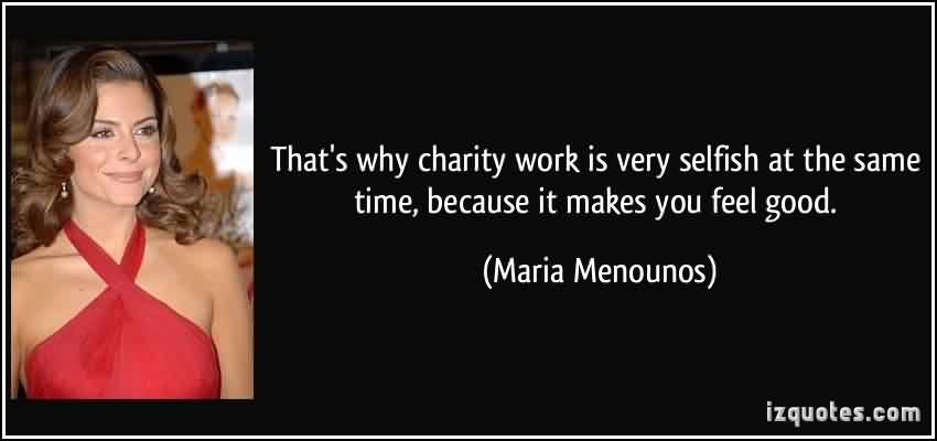 Nice Charity Quote By Maria Menounos ~ That's why charity work is very selfish at the same time , because it makes you feel good.
