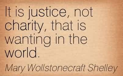 Nice Charity Quote By Mary Willstonecraft Shelley ~ It is justice, Not Charity, that is wanting in the world.