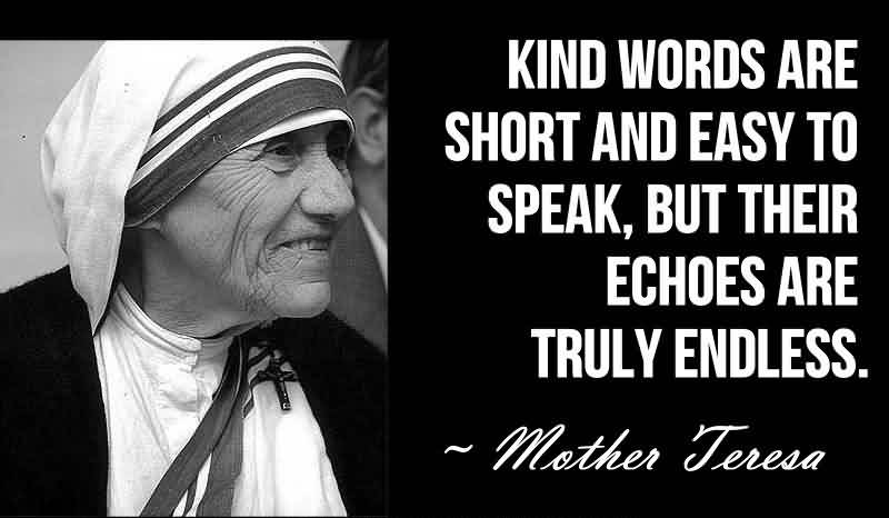 Nice Charity Quote By Mother Teresa ~ Kind words are short and easy to speak, but their echoes are truly endless.