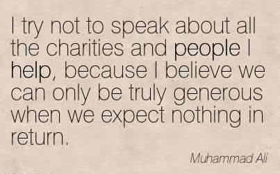 Nice Charity Quote By Muhammad Ali~ I try not to speak about all the charities and people I help, because I believe we can only be truly generous when we expect nothing in return.