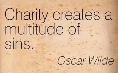 Nice Charity Quote By Oscar Wilde~ Charity creates a multitude of sins.