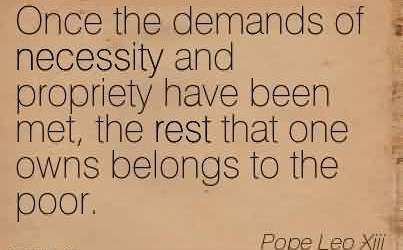 Nice Charity Quote By Pope Leo xiii~ Once the demands of necessity and propriety have been met, the rest that one owns belongs to the poor.