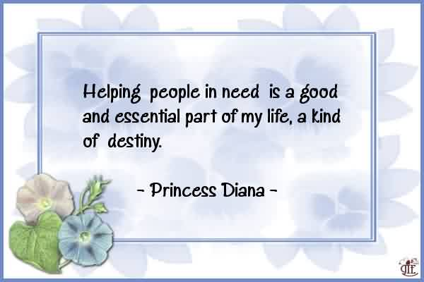 Nice Charity Quote By Princess Diana ~ Helping People in need is a good and essential part of my life, a kind of destiny