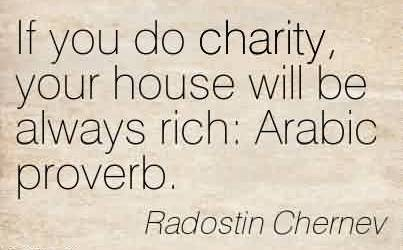 Nice Charity Quote By Radostin Chernev~If you do charity, your house will be always rich  Arabic proverb.