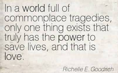 Nice Charity Quote By Richelle E. Goodrich~ In a world full of commonplace tragedies, only one thing exists that truly has the power to save lives, and that is love.