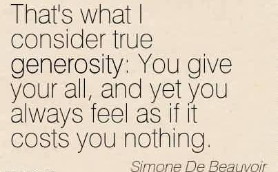 Nice Charity Quote By Simone De Beauvoir~That's what I consider true generosity  You give your all, and yet you always feel as if it costs you nothing.