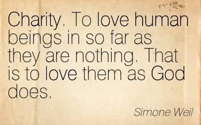 Nice Charity Quote By Simone Well~Charity. To love human beings in so far as they are nothing. That is to love them as God does.