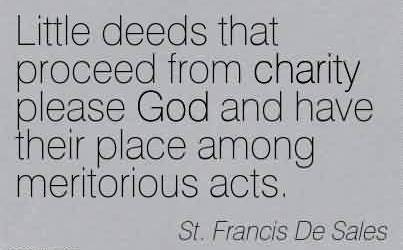 Nice Charity Quote By St. Francis De Sales ~Little deeds that proceed from charity please God and have their place among meritorious acts.