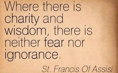 Nice Charity Quote By St. Francis Of Assisi ~ Where there is charity and wisdom , there is neither fear nor ignorance