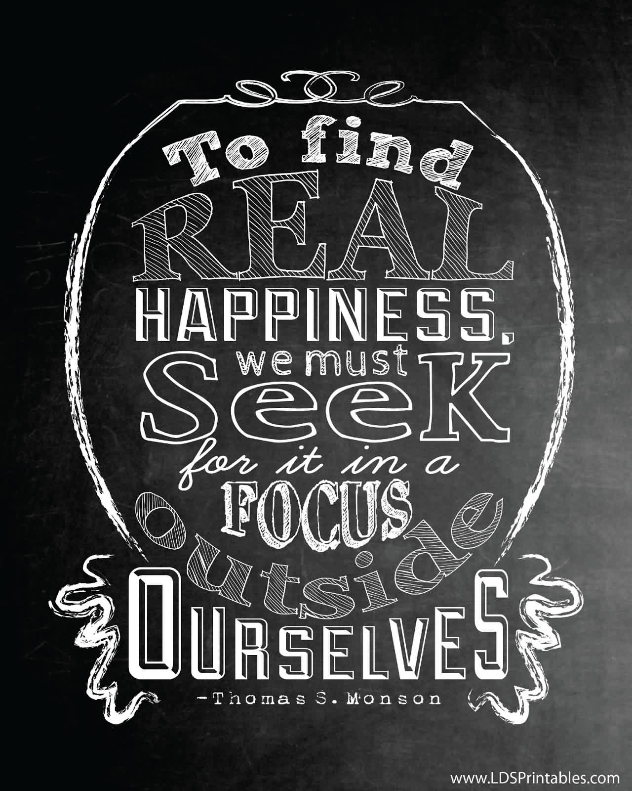 Nice Charity Quote By Thomas S.Monson~ To find real happiness. We must seek for it in a focus outside..