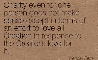 Nice Charity Quote By Wendell Berry~ Charity even for one person does not make sense except in terms of an effort to love all Creation in response to the Creator's love for it.