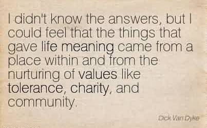 Nice Charity Quote ~ I didn't know the answers, but I could feel that the things that gave life meaning came from a place within and from the nurturing of values like tolerance, charity, and community.