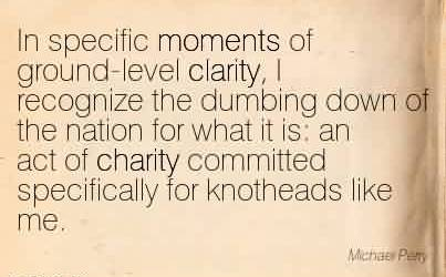 Nice Charity Quote ~In specific moments of ground-level clarity, I recognize the dumbing down of the nation for what it is  an act of charity committed specifically for knotheads like me.Nice Charity Quote ~In specific moments of ground-level clarity, I recognize the dumbing down of the nation for what it is  an act of charity committed specifically for knotheads like me.