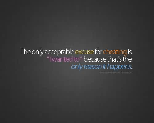Nice Charity Quote~ The only acceptable excuse for cheating is 'i wanted to ' because that's the only reason it happens
