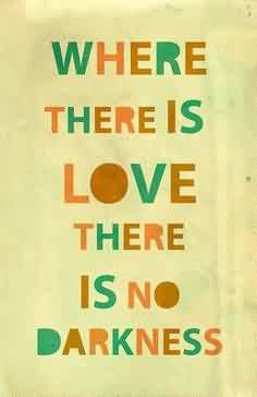 Nice Charity Quote ~ Where there is love there is no darkness.