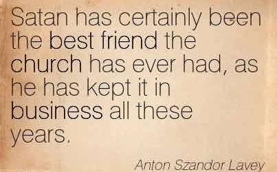 Nice Church Quote By Anton Szandor Lavey~Satan has certainly been the best friend the church has ever had, as he has kept it in business all these years.