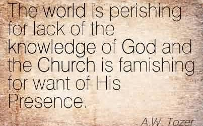 Nice  Church Quote BY A.W. Tozer~The world is perishing for lack of the knowledge of God and the Church is famishing for want of His Presence.