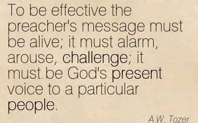 Nice Church Quote By A.W. Tozer~To be effective the preacher's message must be alive; it must alarm, arouse, challenge; it must be God's present voice to a particular people.