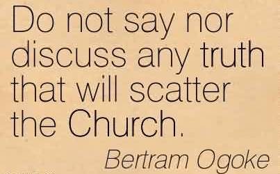 Nice Church Quote By Bertram Ogoke ~ Do not say nor discuss any truth that will scatter the Church.
