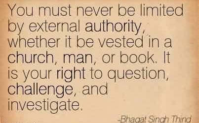 Nice Church Quote By Bhagat Singh Thind~You must never be limited by external authority, whether it be vested in a church, man, or book. It is your right to question, challenge, and investigate.