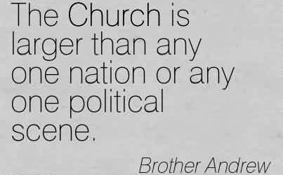 Nice  Church Quote By Brother Andrew~The Church is larger than any one nation or any one political scene.