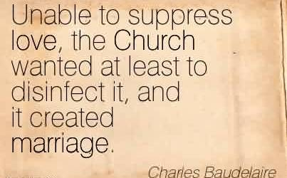 Nice Church Quote By Charles Baudelaire~Unable to suppress love, the Church wanted at least to disinfect it, and it created marriage.