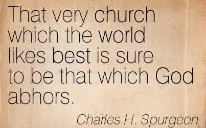 Nice Church Quote By Charles H. Spurgeon~That very church which the world likes best is sure to be that which God abhors.