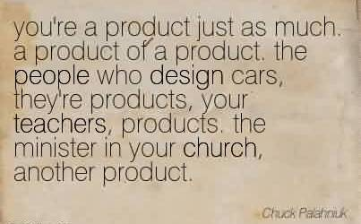 Nice Church Quote By Chuck ~ you're a product just as much. a product of a product. the people who design cars,