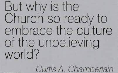 Nice Church Quote By Curtis A. Chamberlain~But why is the Church so ready to embrace the culture of the unbelieving world!