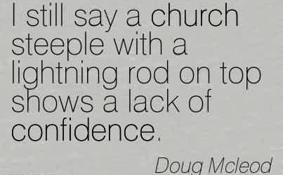 Nice Church Quote by Doug Mcleod~I still say a church steeple with a lightning rod on top shows a lack of confidence.