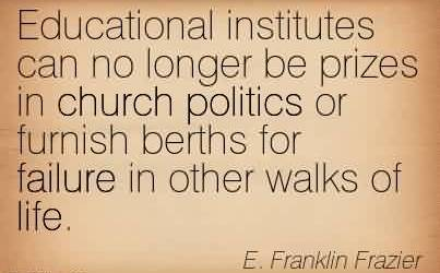 Nice Church Quote By E. frankin Frazier~Educational institutes can no longer be prizes in church politics or furnish berths for failure in other walks of life.