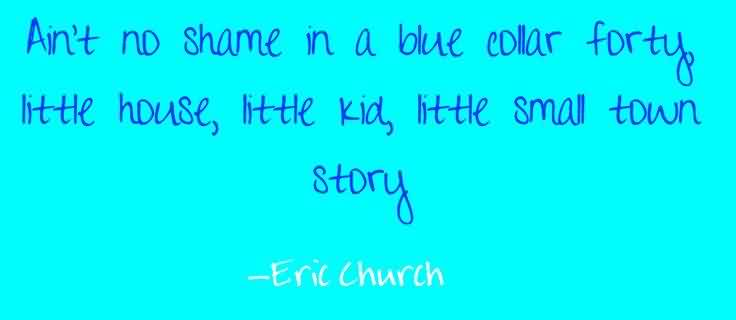 Nice  Church Quote By Eric Church~ Ain't no shame in a blue collar forty little house, little kid, little small town story..
