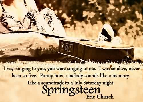 Nice Church Quote by Eric Church~ I was singing to you,you were singing to me. I was so alive, never been so free.