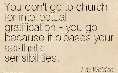 Nice Church Quote By Fay Weldon~You don't go to church for intellectual gratification - you go because it pleases your aesthetic sensibilities.