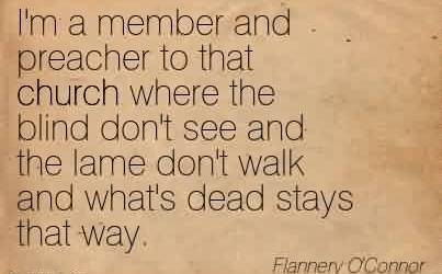 Nice  Church Quote By Flannery O'Connor~I'm a member and preacher to that church where the blind don't see and the lame don't walk and what's dead stays that way.