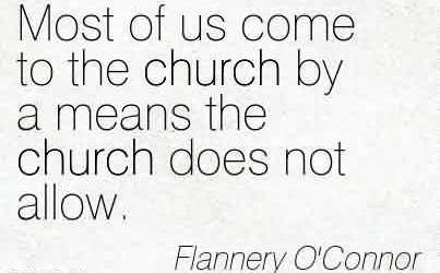 Nice Church Quote By Flannery O'Connor~Most of us come to the church by a means the church does not allow.