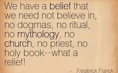 Nice Church Quote By Frederick Franck~We have a belief that we need not believe in, no dogmas, no ritual, no mythology, no church, no priest, no holy book–what a relief!